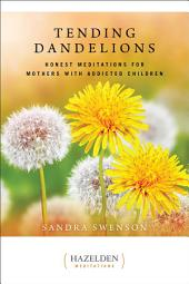 Tending Dandelions: Honest Meditations for Mothers with Addicted Children