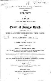 Reports of Cases Argued and Adjudged in the Court of King's Bench: During the Time of Lord Mansfield's Presiding in that Court, from Michaelmas Term 30 Geo. II. 1756, to Easter Term 12 Geo. III. 1772 ...