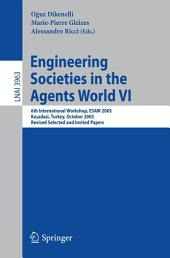 Engineering Societies in the Agents World VI: 6th International Workshop, ESAW 2005, Kusadasi, Turkey, October 26-28, 2005, Revised Selected and Invited Papers