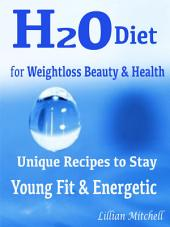 H2O Diet for Weightloss Beauty & Health: Unique Recipes to Stay Young Fit & Energetic