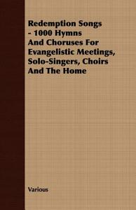 Redemption Songs   1000 Hymns and Choruses for Evangelistic Meetings  Solo Singers  Choirs and the Home PDF