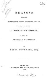 Reasons Wherefore a Clergyman of the Church of England Should Not Become a Roman Catholic: In Reply to the Rev. R.W. Sibthorp
