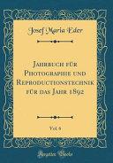 Jahrbuch Fur Photographie Und Reproductionstechnik Fur Das Jahr 1892 Vol 6 Classic Reprint