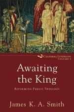 Awaiting the King (Cultural Liturgies Book #3)