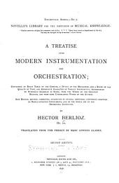 A Treatise Upon Modern Instrumentation and Orchestration: Containing an Exact Table of the Compass, a Detail of the Mechcanism, and a Study of the Quality of Tone, and Expressive Character of Various Instruments; Accompanied by Numerous Examples in Score, from the Works of the Greatest Masters, and from Some Unpublished Works of the Author. New Ed., Rev., Cor., Augmented by Several ... Chapters on Newly-invented Instruments, and on the Whole Art of the Orchestral Conductor