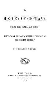 "A History of Germany, from the Earliest Times: Founded on Dr. David Müller's ""History of the German People""."