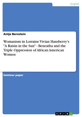 Womanism in Lorraine Vivian Hansberry s a Raisin in the Sun   Beneatha and the Triple Oppression of African American Women