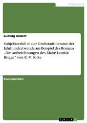 """Subjektzerfall in der Großstadtliteratur der Jahrhundertwende am Beispiel des Romans """"Die Aufzeichnungen des Malte Laurids Brigge"""" von R. M. Rilke"""