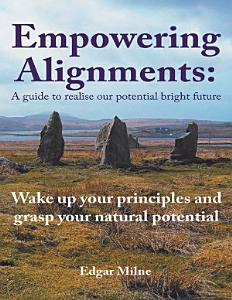 Empowering Alignments  A Guide to Realise Our Potential Bright Future  Wake Up Your Principles and Grasp Your Natural Potential Book