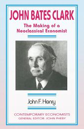 John Bates Clark: The Making of a Neoclassical Economist