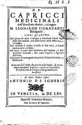 De' capricci medicinali dell'eccellente medico, e cirugico m. Leonardo Fioravanti bolognese. Libri quattro ... Di nuovo dall'istesso auttore in molti luoghi, di secreti importantissimi, ampliati; i quali cosi a professori di fisica, come di cirugia, erano grandemente necessarii