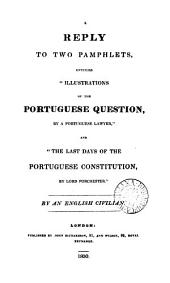 A reply to two pamphlets, entitled 'Illustrations of the Portuguese question, by a Portuguese lawyer', and 'The last days of the Portuguese constitution, by lord Porchester', by an English civilian [W. Walton].