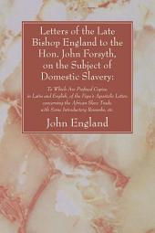 Letters of the Late Bishop England to the Hon. John Forsyth, on the Subject of Domestic Slavery:: To Which Are Prefixed Copies, in Latin and English, of the Pope's Apostolic Letter, concerning the African Slave Trade, with Some Introductory Remarks, etc.