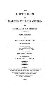 The letters of Marcus Tullius Cicero to several of his friends, with remarks [and tr.] by W. Melmoth. To which is now added a general index