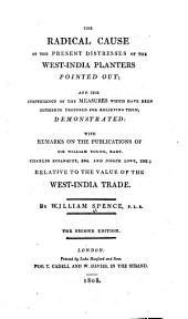 The Radical Cause of the Present Distresses of the West-India Planters Pointed Out: And the Inefficiency of the Measures which Have Been Hitherto Proposed for Relieving Them, Demonstrated; with Remarks on the Publications of Sir William Young, Bart., Charles Bosanquet, Esq., and Joseph Lowe, Esq.; Relative to the Value of the West-India Trade