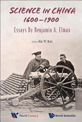 Science in China, 1600–1900: Essays by Benjamin A Elman
