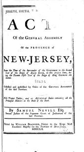 The Acts of the General Assembly of the Province of New-Jersey: From the Time of the Surrender of the Government in the Second Year of the Reign of Queen Anne, to this Present Time, Being the Twenty Fifth Year of the Reign of King George the Second. Collected and Published by Order of the General Assembly of the Said Province. With Proper Tables; and an Alphabetical Index Containing All the Principal Matters in the Body of the Book. By Samuel Nevill Esq. Second Justice of the Supreme Court of Judicature of the Said Province