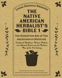 The Native American Herbalist's Bible 1 - The Forgotten Art of The Ancestors of Medicine