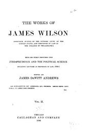 The Works of James Wilson, Associate Justice of the Supreme Court of the United States ...: Being His Public Discourses Upon Jurisprudence and the Political Science, Including Lectures as Professor of Law, 1790-2, Volume 2