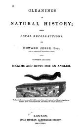 Gleanings in natural history: with local recollections : to which are added maxims and hints for an angler