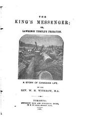 The King's Messenger: Or, Lawrence Temple's Probation. A Story of Canadian Life