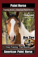 Paint Horse Training Book for American Paint Horses By Saddle UP Horse Training  Are You Ready to Saddle Up  Easy Training   Fast Results  American Paint Horse PDF