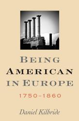 Being American In Europe 1750 1860 Book PDF