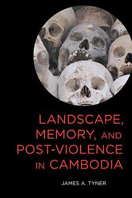 Landscape  Memory  and Post Violence in Cambodia PDF