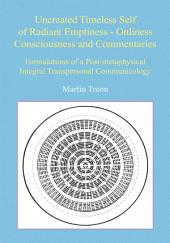 Uncreated Timeless Self of Radiant Emptiness - Onliness Consciousness and Commentaries: Formulations of a Post-metaphysical Integral Transpersonal Communicology