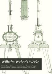 Wilhelm Weber's Werke: -4. Bd. Galvanismus und Elektrodynamik, 1.-2. Th., besorgt durch Heinrich Wever. 1893-94