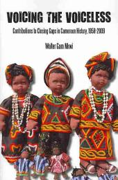 Voicing the Voiceless: Contributions to Closing Gaps in Cameroon History, 1958-2009