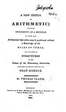 A New System of Arithmetic  Including Specimens of a Method by which Most Arithmetical Operations May be Performed Without a Knowledge of the Rules of Three  and Followed by Strictures on the Nature of Elementary Instruction Contained in English Treatises on that Science PDF