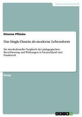 Das Single-Dasein als moderne Lebensform: Ein interkultureller Vergleich der pädagogischen Beeinflussung und Wirkungen in Deutschland und Frankreich
