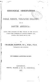 Geological Observations on Coral Reefs, Volcanic Islands, and on South America: Being the Geology of the Voyage of the Beagle, Under the Command of Captain Fitzroy, R.N., During the Years 1832 to 1836