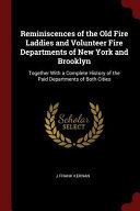 Reminiscences of the Old Fire Laddies and Volunteer Fire Departments of New York and Brooklyn  Together with a Complete History of the Paid Department PDF