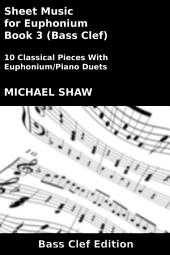 Euphonium: Sheet Music for Euphonium - Book 3 (Bass Clef): 10 Classical Pieces With Euphonium/Piano Duets