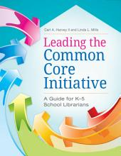 Leading the Common Core Initiative  A Guide for K   5 School Librarians PDF