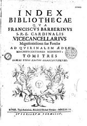 Index bibliothecae qua Franciscus Barberinus S. R. E. cardinalis vicecancellarius magnificentissimas suae familiae ad Quirinalem aedes magnificentiores reddidit: Tomi tres libros typis editos complectentes