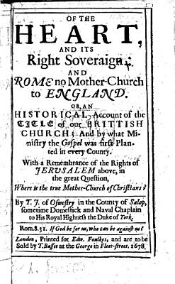 Of the Heart and its right Soveraign; and Rome no Mother Church of England: or, an historical account of the title of our Brittish Church