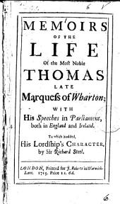 Memoirs of the Life of the Most Noble Thomas Late Marquess of Wharton;: With His Speeches in Parliament, Both in England and Ireland. To which is Added, His Lordship's Character,