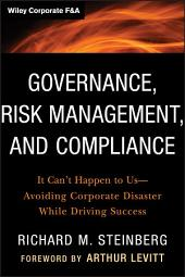 Governance, Risk Management, and Compliance: It Can't Happen to Us--Avoiding Corporate Disaster While Driving Success