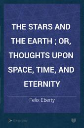 The Stars and the Earth ; Or, Thoughts Upon Space, Time, and Eternity