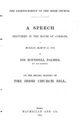 The Disendowment of the Irish Church. A Speech Delivered in the House of Commons ... March 22, 1869 ... on the Second Reading of the Irish Church Bill