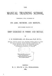 The Manual Training School: Comprising a Full Statement of Its Aims, Methods, and Results, with Figured Drawings of Shop Exercises in Woods and Metals
