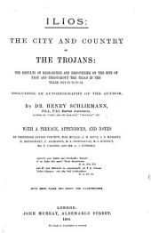 Ilios: The City and Country of the Trojans: the Results of Researches and Discoveries on the Site of Troy and Through the Troad in the Years 1871-72-73-78-79. Including an Autobiography of the Author
