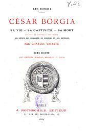 Les Borgia: César Borgia, sa vie, sa captivité, sa mort, d'après de nouveaux documents des dépots des Romagnes, de Simancas et des Navarres, Volume2