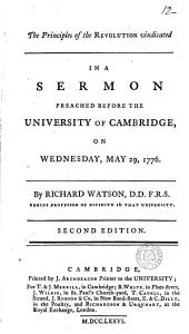 The Principles of the Revolution Vindicated: In a Sermon Preached Before the University of Cambridge, on Wednesday, May 29, 1776. By Richard Watson, ...