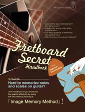 Fretboard Secret Handbook: A secret way to memorize and practice to play freely on Guitar