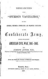 "Researches Upon ""spurious Vaccination,"": Or the Abnormal Phenomena Accompanying and Following Vaccination in the Confederate Army During the Recent American Civil War, 1861-1865"