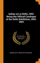 Indian Art at Delhi  1903  Being the Official Catalogue of the Delhi Exhibition  1902 1903 PDF